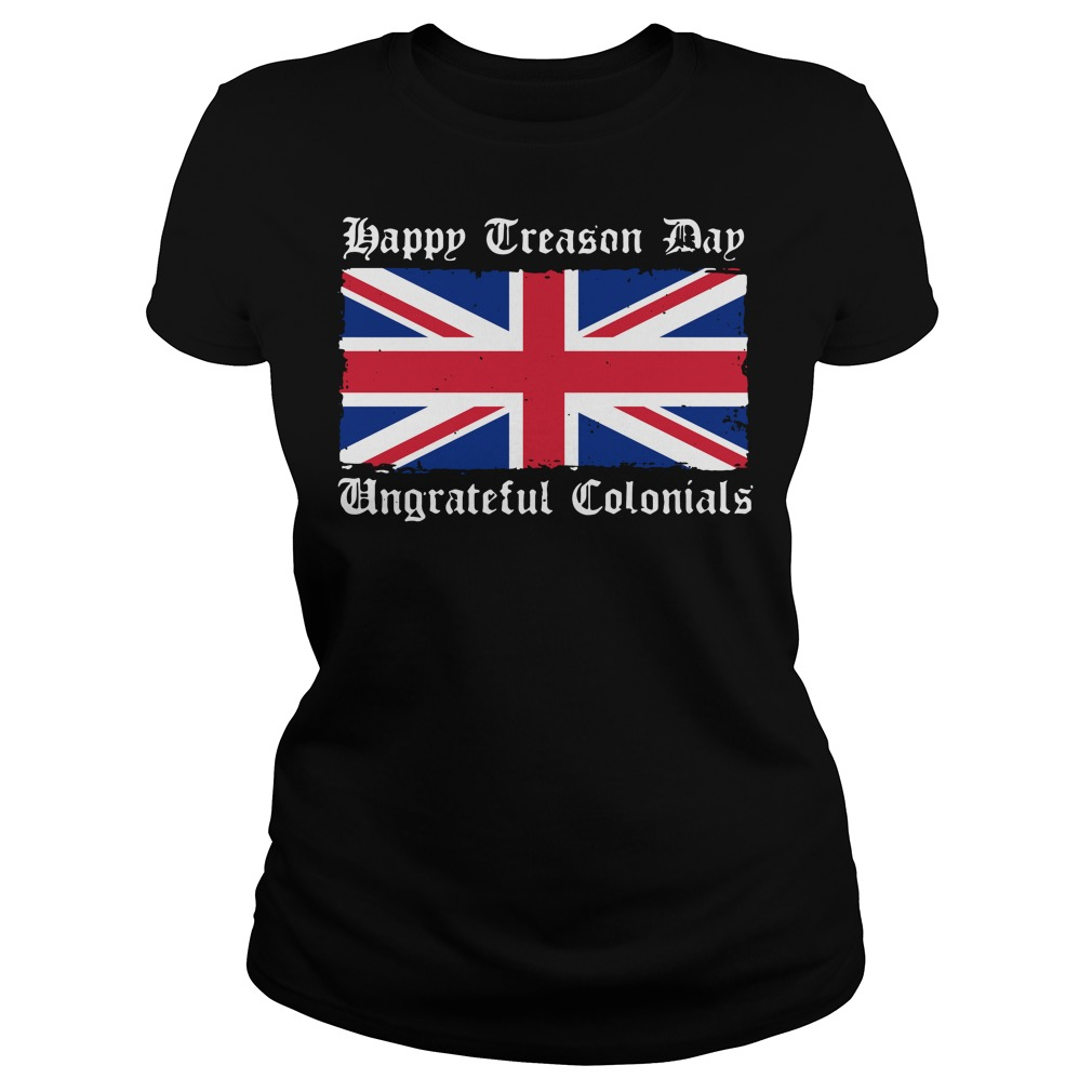 Happy Treason Day Ungrateful Colonials 4th of July Ladies tee