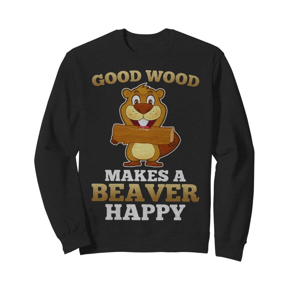 Heaver good wood makes a beaver happy Sweater