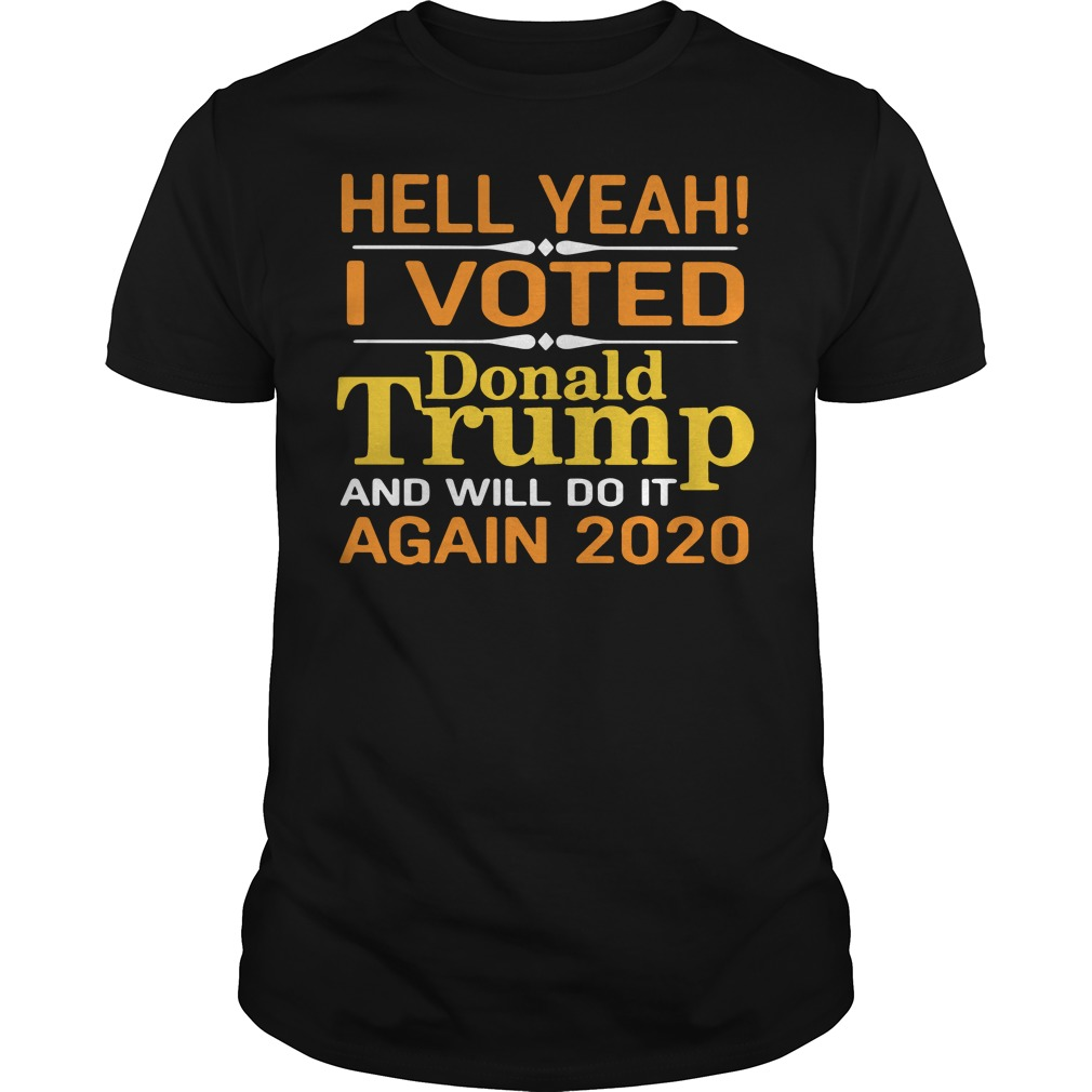 Hell yeah I voted Donald Trump and will do it again 2020 shirt