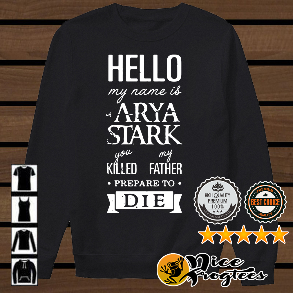 Hello my name is Arya Stark you killed my father prepare to die Game of Thrones shirt
