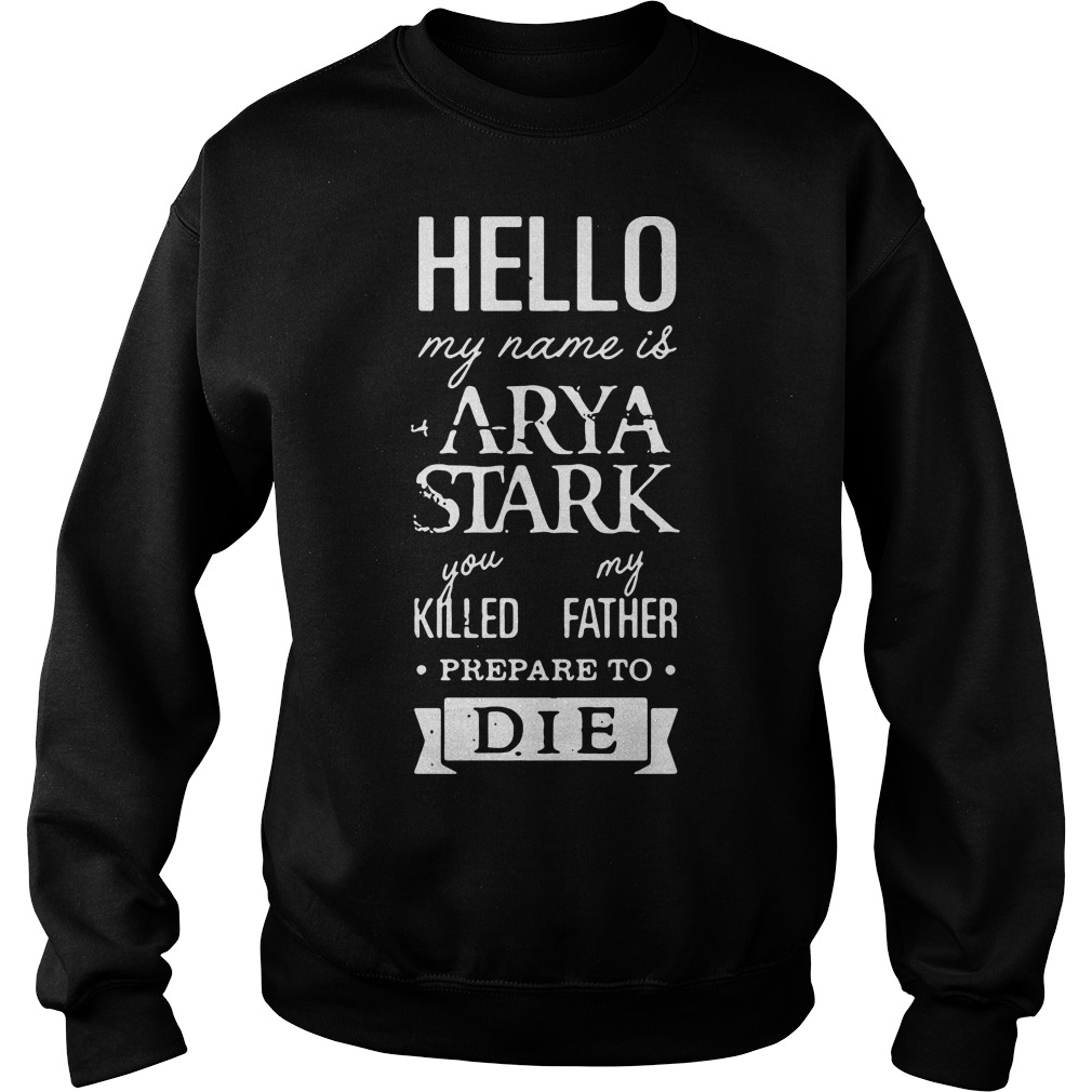 Hello my name is Arya Stark you killed my father prepare to die Game of Thrones Sweater