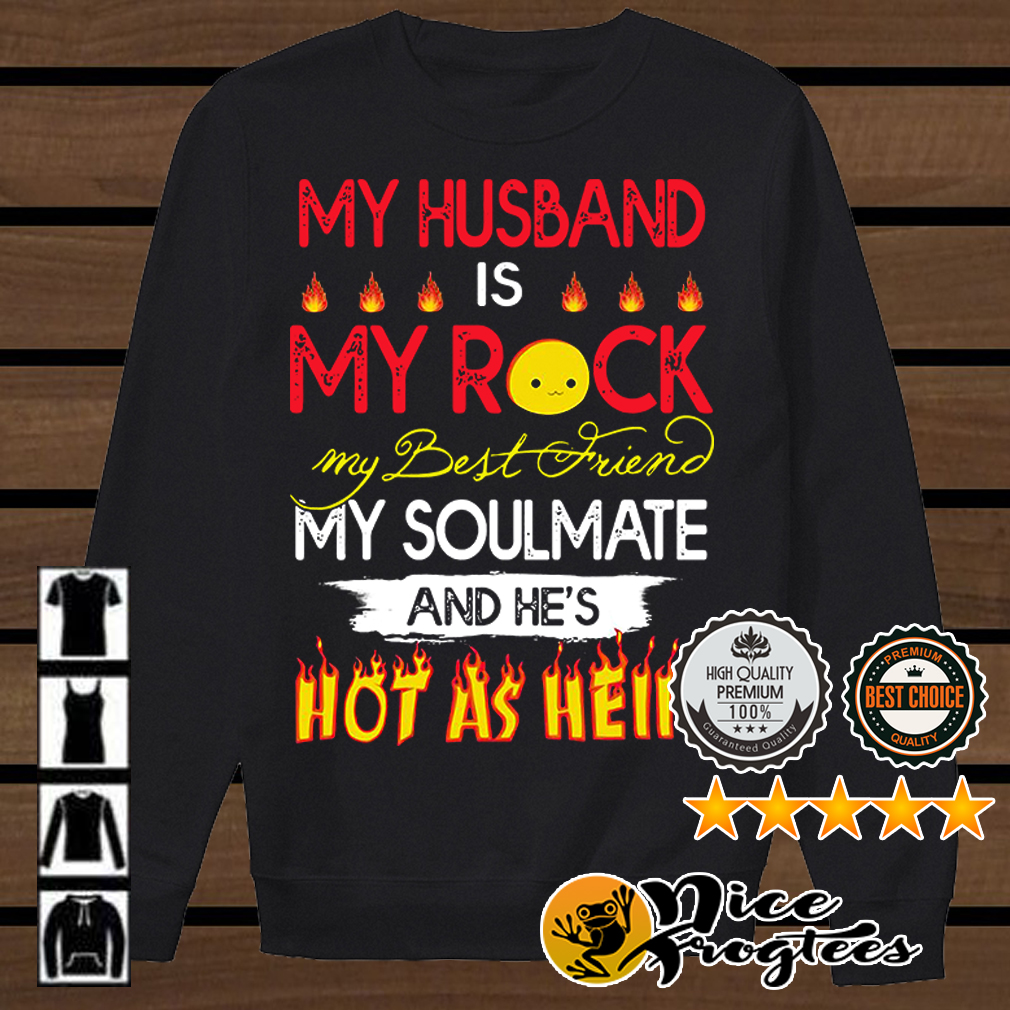 My husband is my rock my best friend my soulmate and he's hot as hell shirt