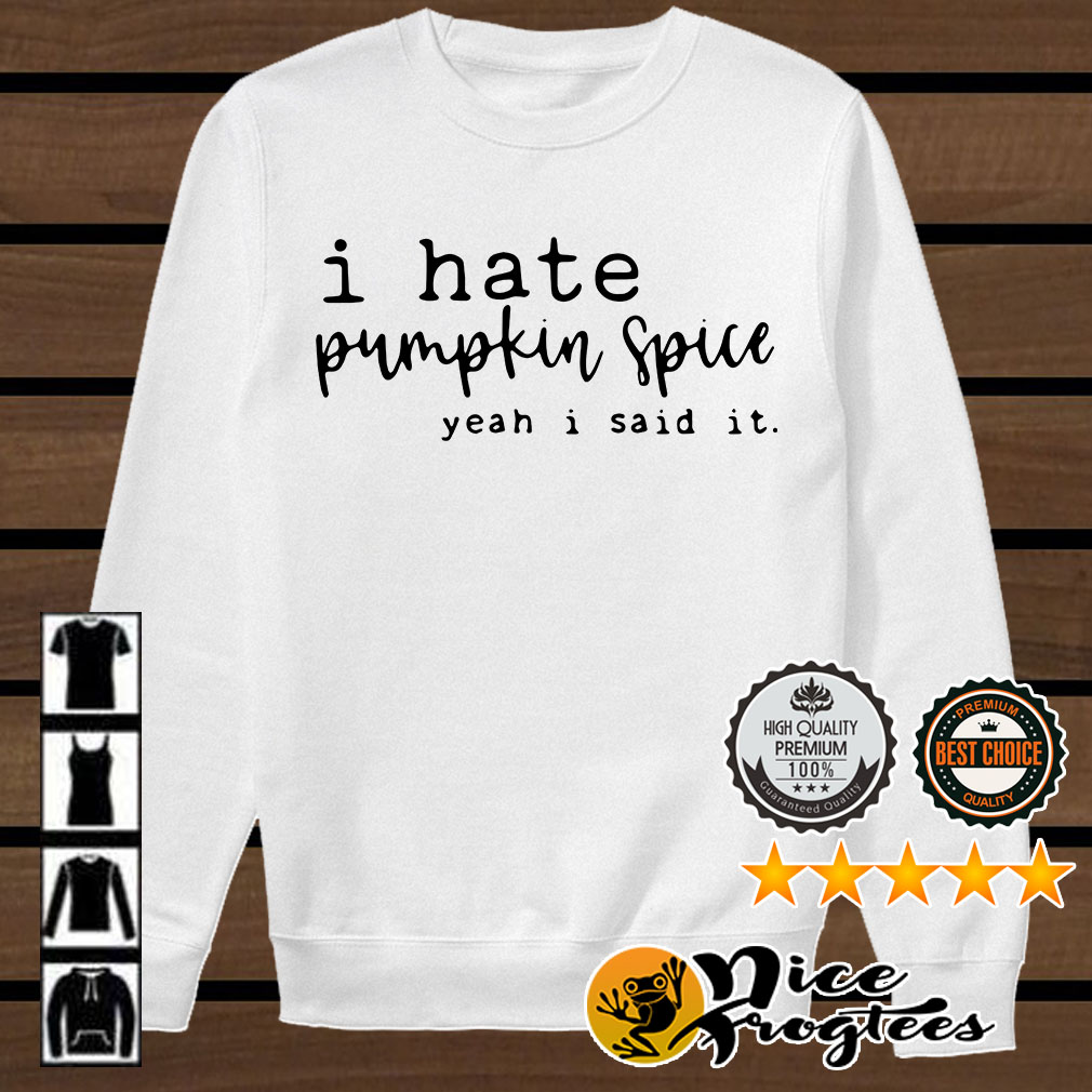 I hate pumpkin spice yeah I said it shirt