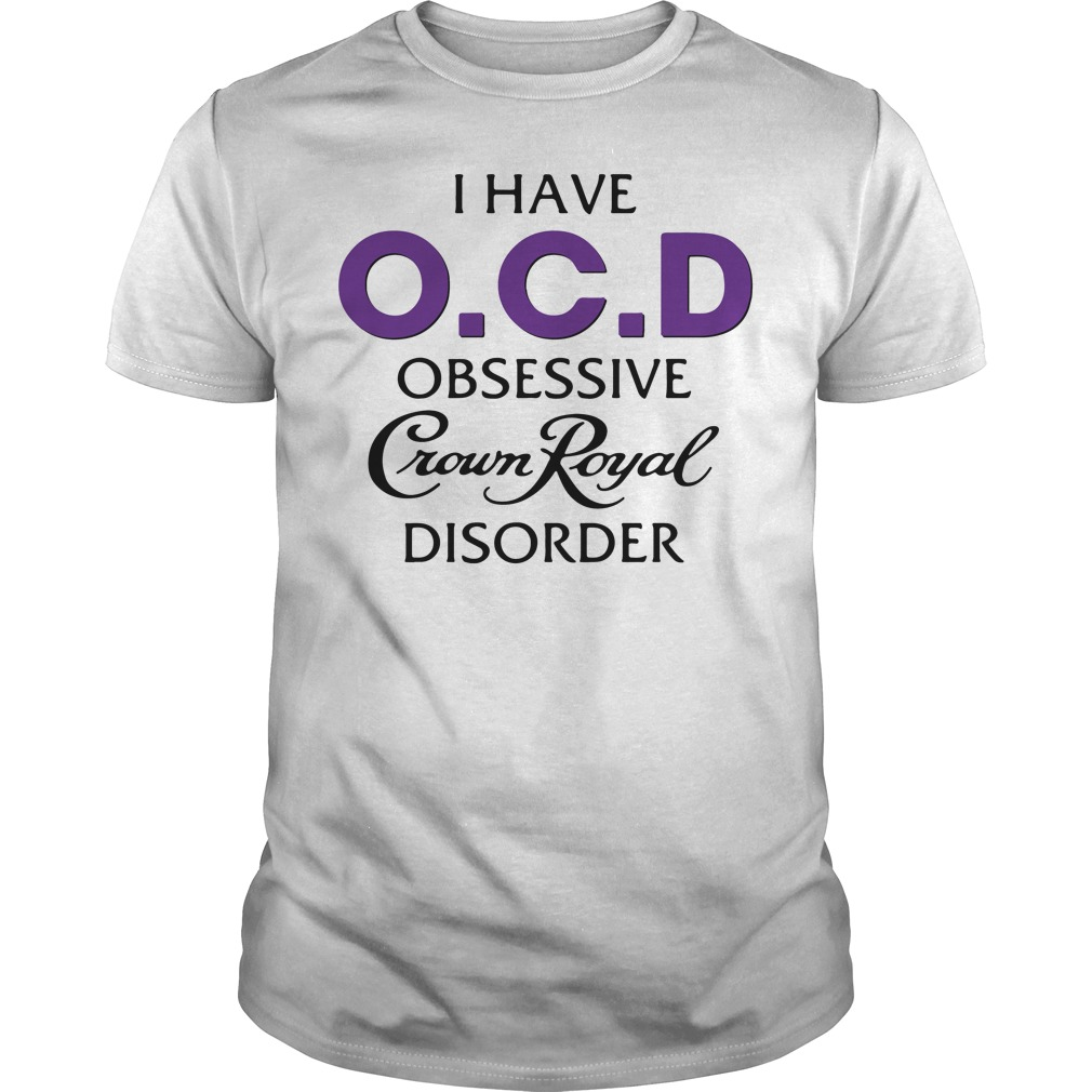 I have OCD obsessive Crown Royal disorder shirt, hoodie, sweater