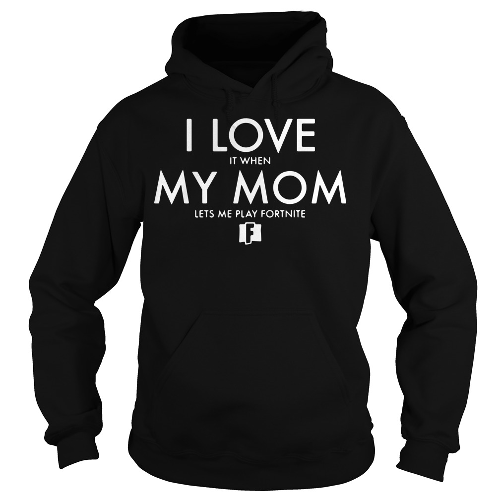I love it when my mom lets me play fortnite Hoodie