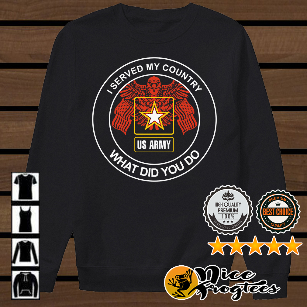 I served my country proud US Army veteran what did you do shirt