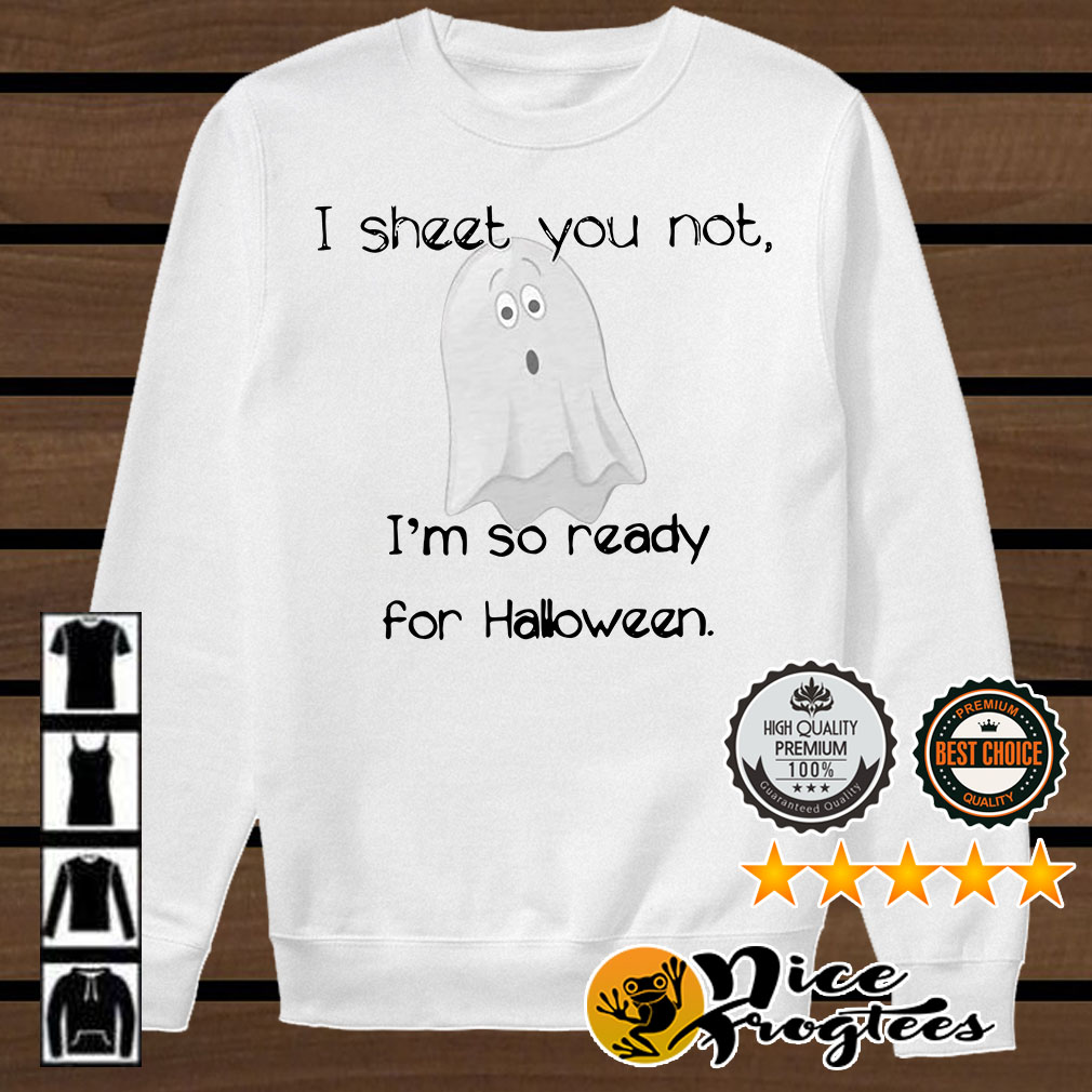 I sheet you not I'm so ready for Halloween Boo shirt