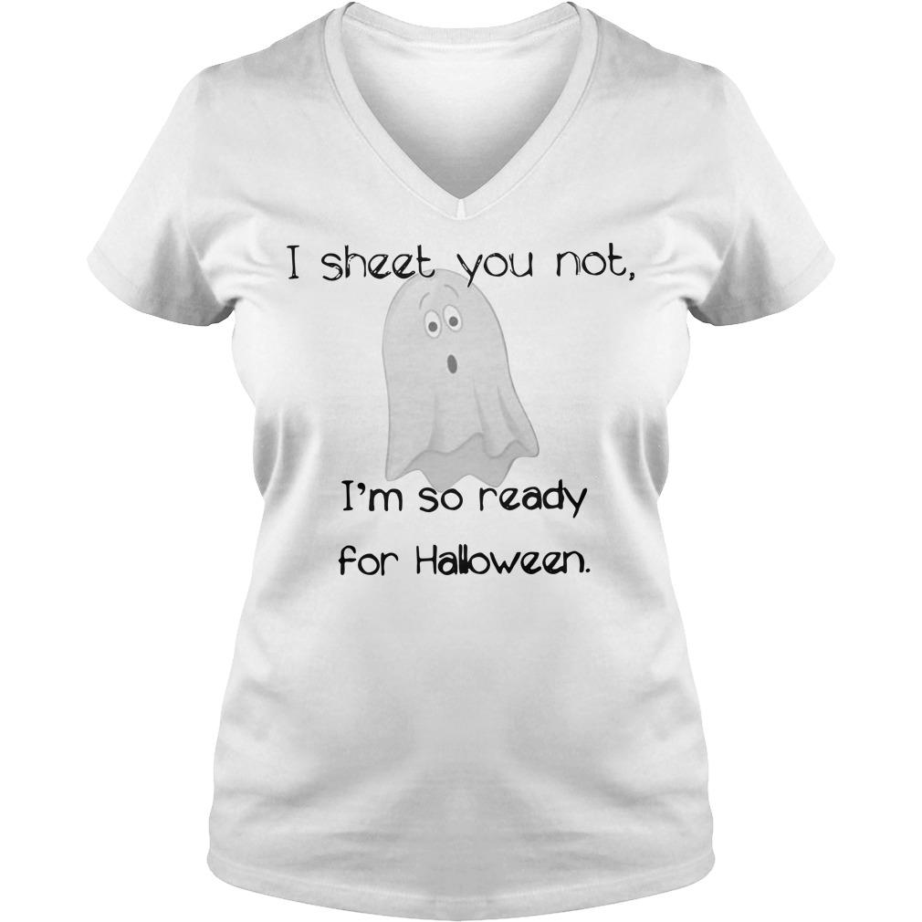 I sheet you not I'm so ready for Halloween Boo V-neck T-shirt