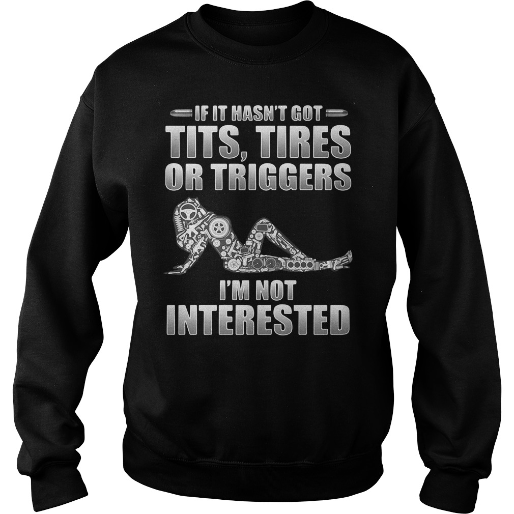 If it hasn't got tits tires or triggers I'm not interested Sweater