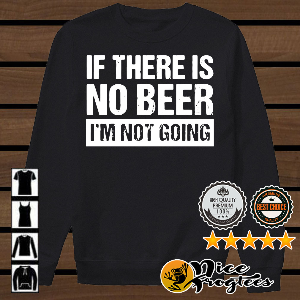 If there is no beer I'm not going shirt