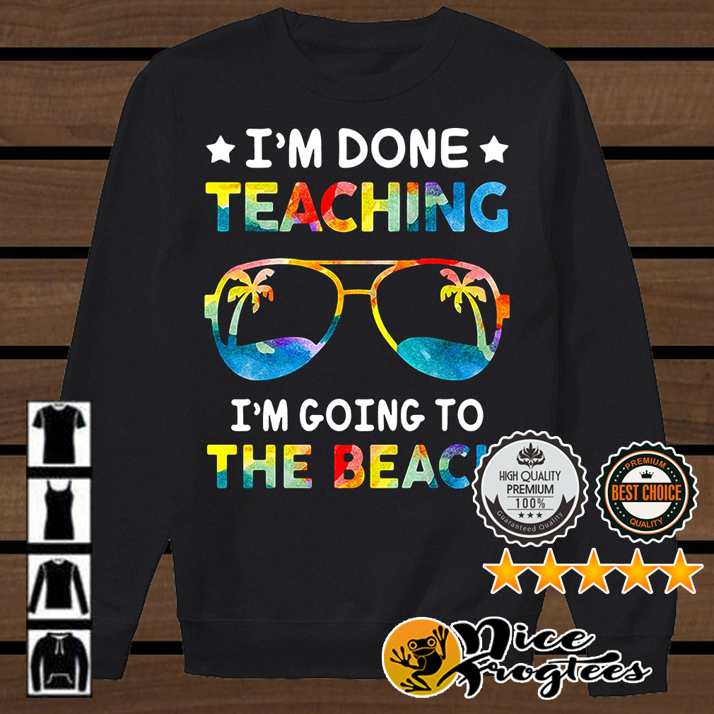 I'm done teaching I'm going to the beach shirt