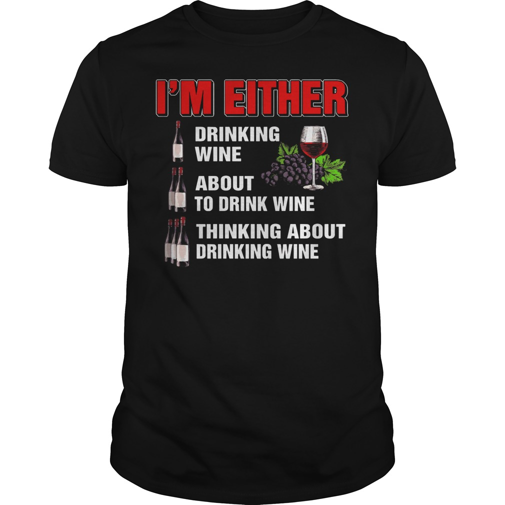 I'm either drinking wine about to drink wine thinking shirt