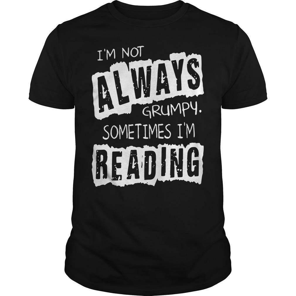 I'm not always grumpy sometimes I'm reading shirt
