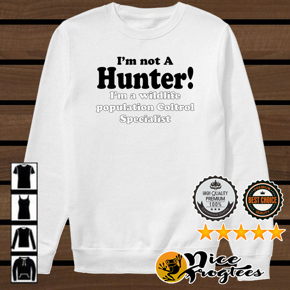 I'm not a hunter I'm a wildlife population coltrol specialist shirt