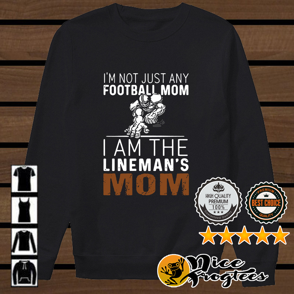 I'm not just any football mom I am the lineman's mom shirt