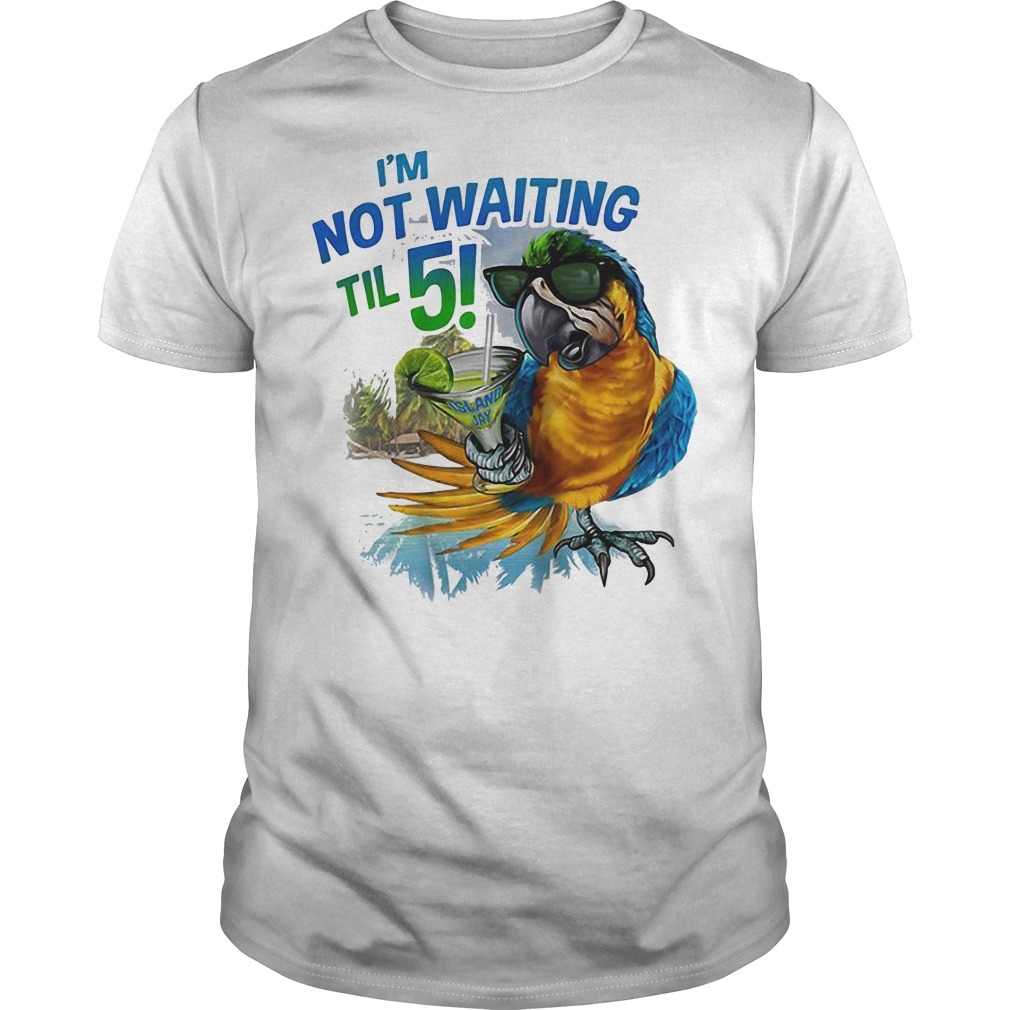 I'm Not Waiting Til 5 Parrot shirt