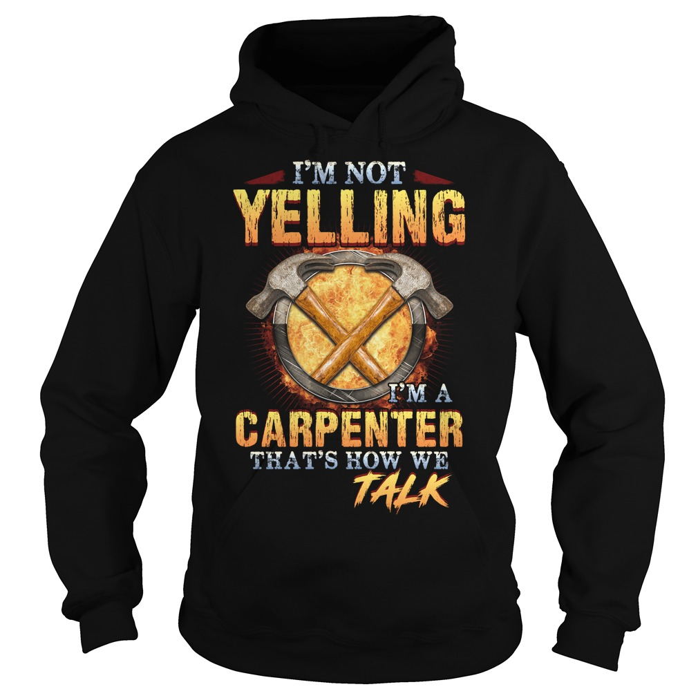 I'm not yelling  I'm a carpenter that's how we talk Hoodie