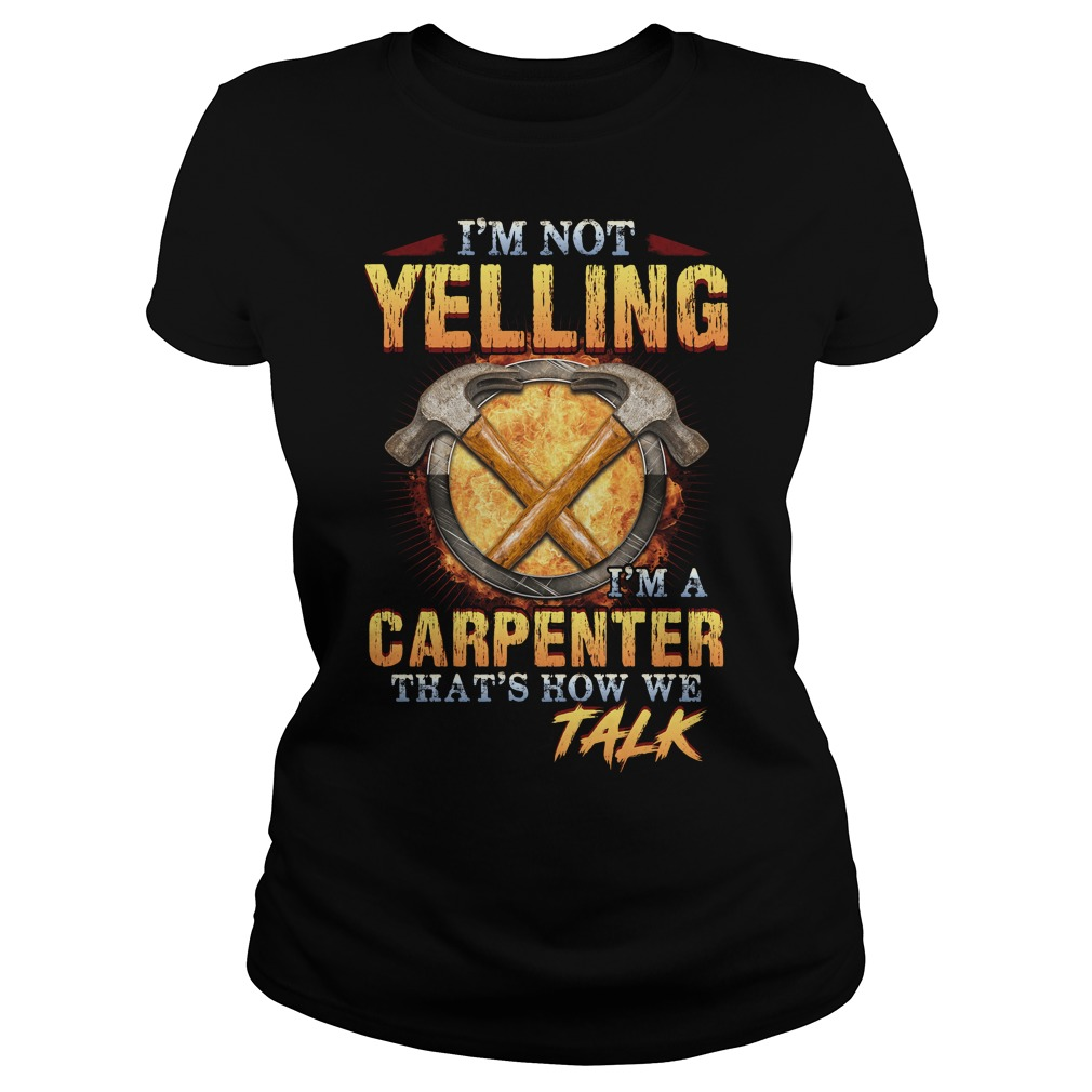 I'm not yelling  I'm a carpenter that's how we talk Ladies tee