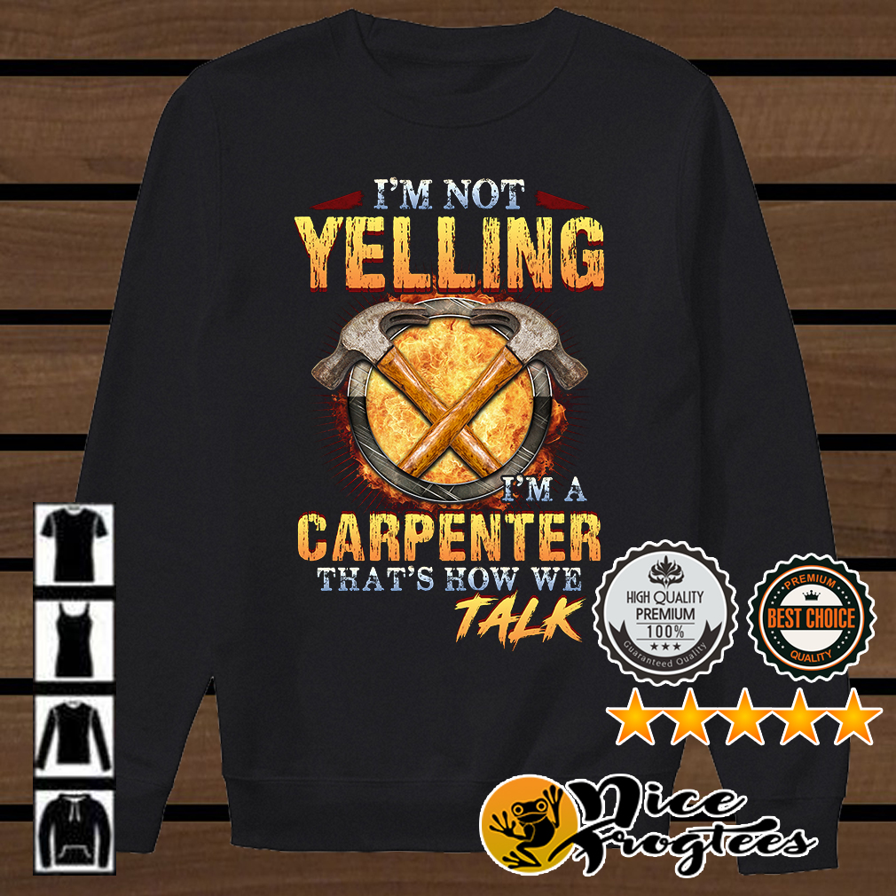 I'm not yelling I'm a carpenter that's how we talk shirt