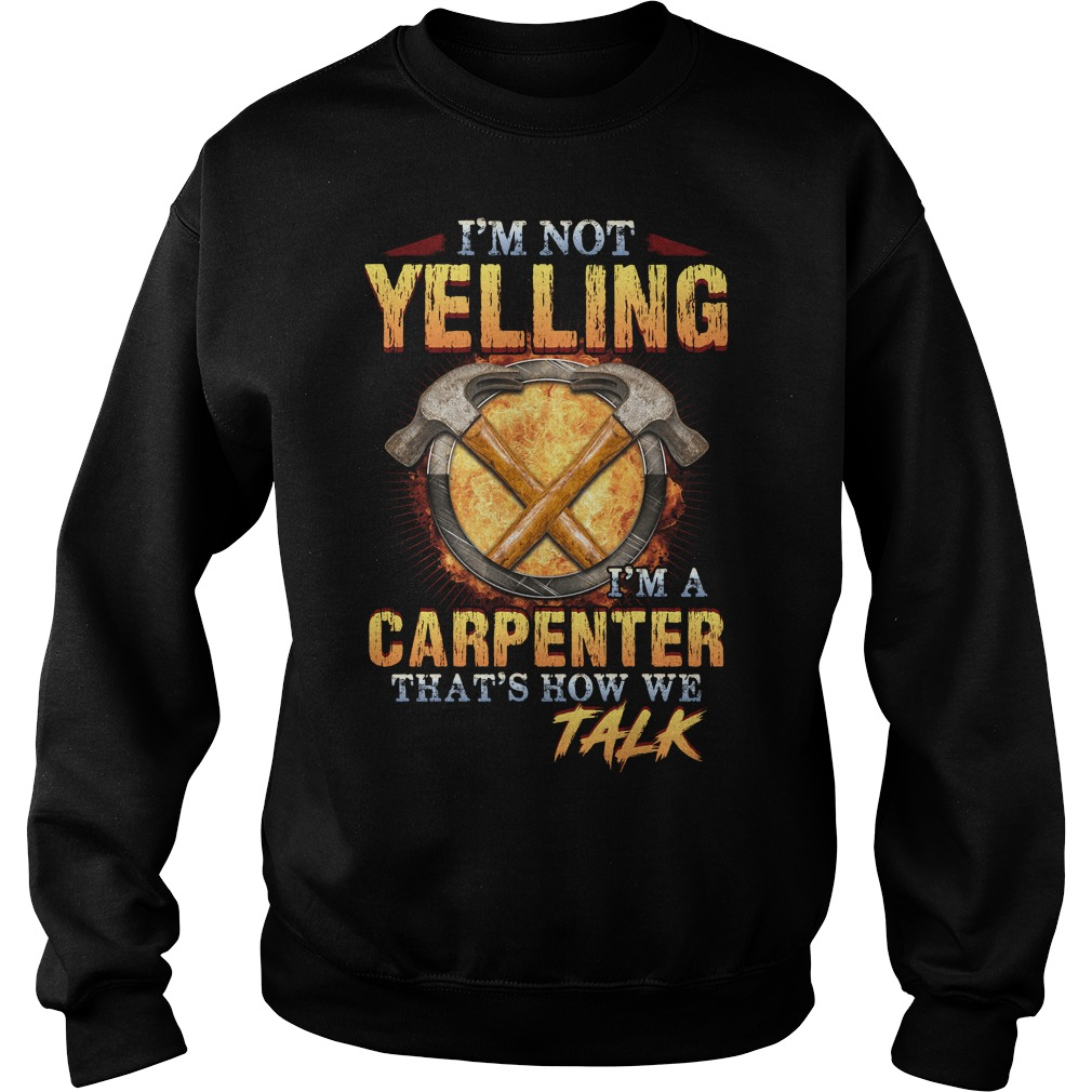 I'm not yelling  I'm a carpenter that's how we talk Sweater