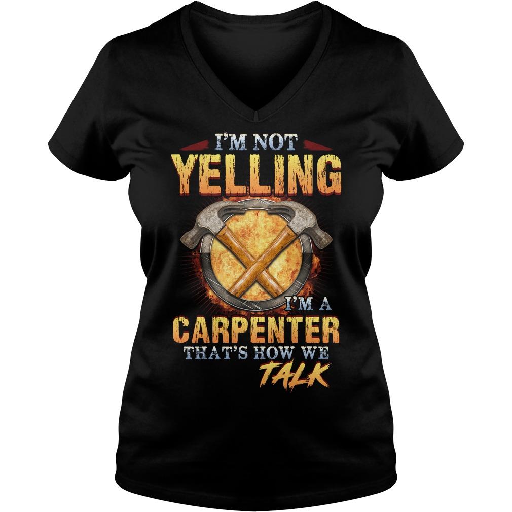 I'm not yelling  I'm a carpenter that's how we talk V-neck t-shirt