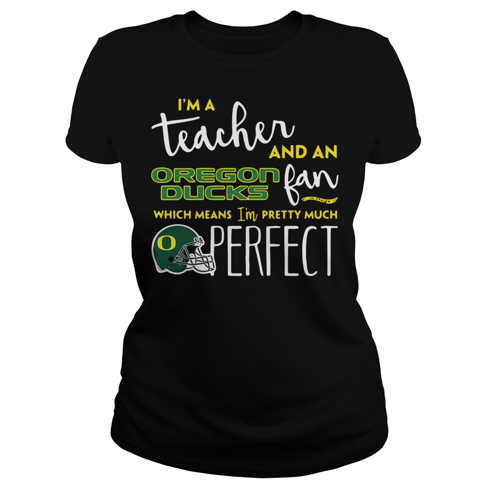 I'm a teacher and an Oregon Ducks fan which means I'm pretty Ladies Tee