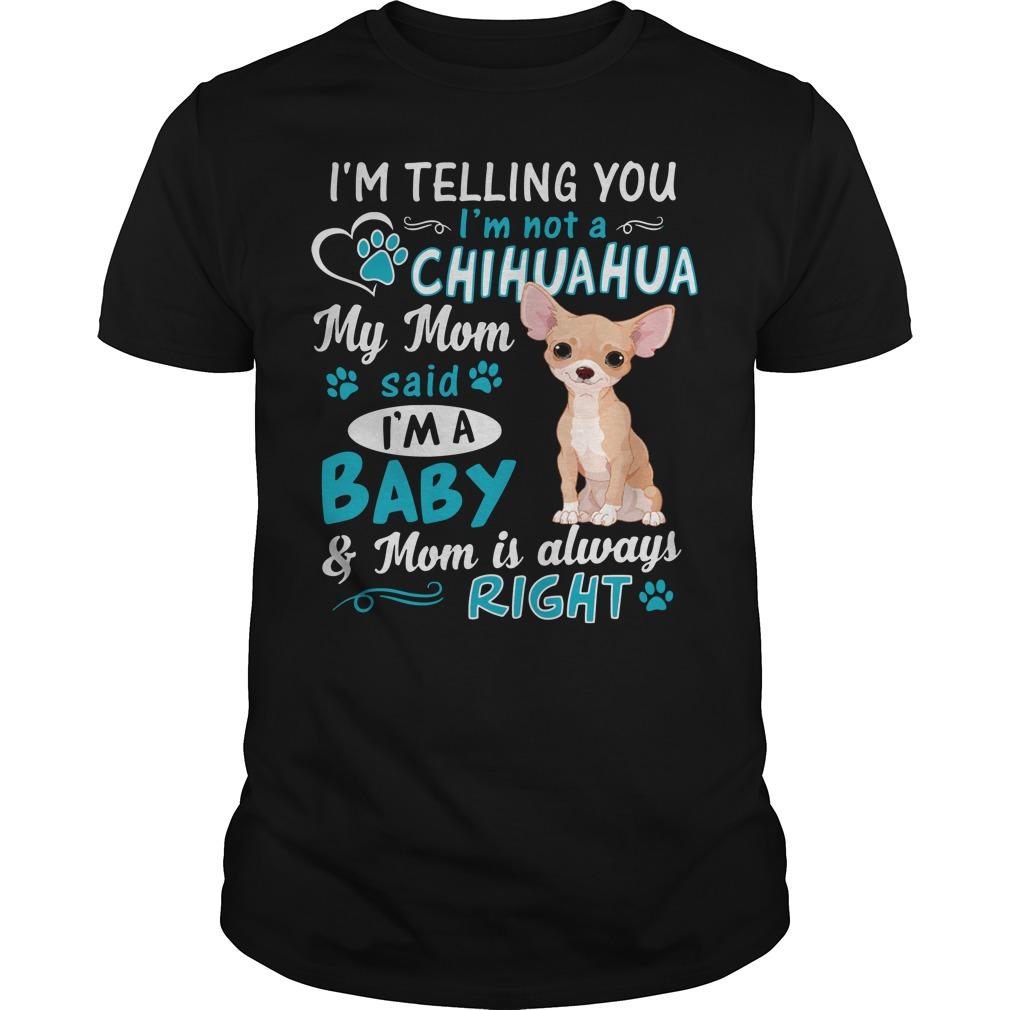 I'm telling you I'm not a Chihuahua my mom said I'm a baby Guys shirt