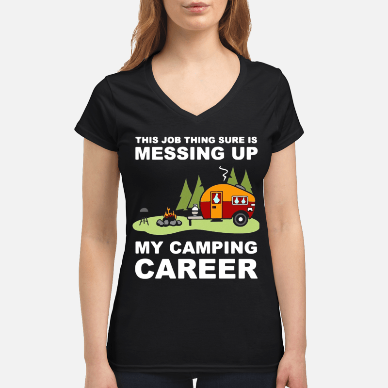 This job thing sure is messing up my camping career V-neck t-shirt