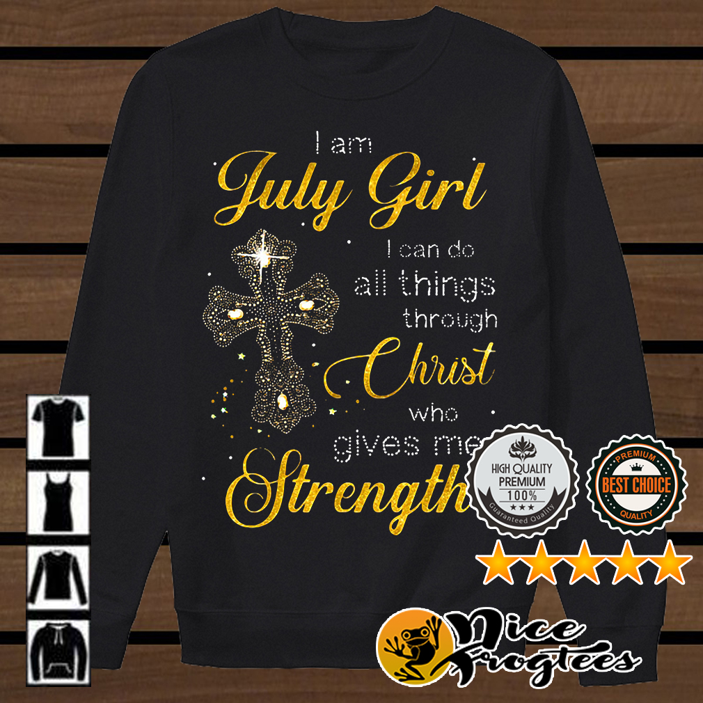 I am July girl I can do all things through Christ who gives me strength shirt