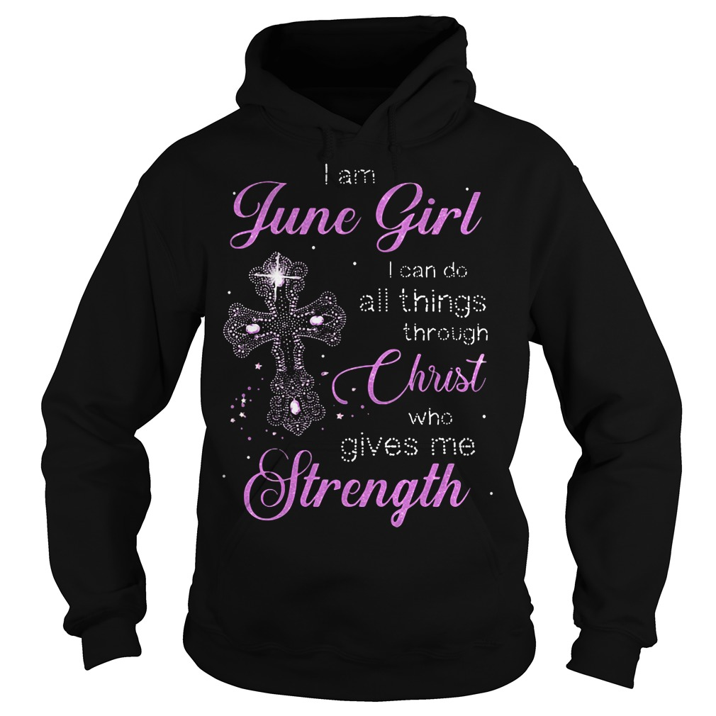 I am June girl I can do all things through Christ who gives me strength Hoodie