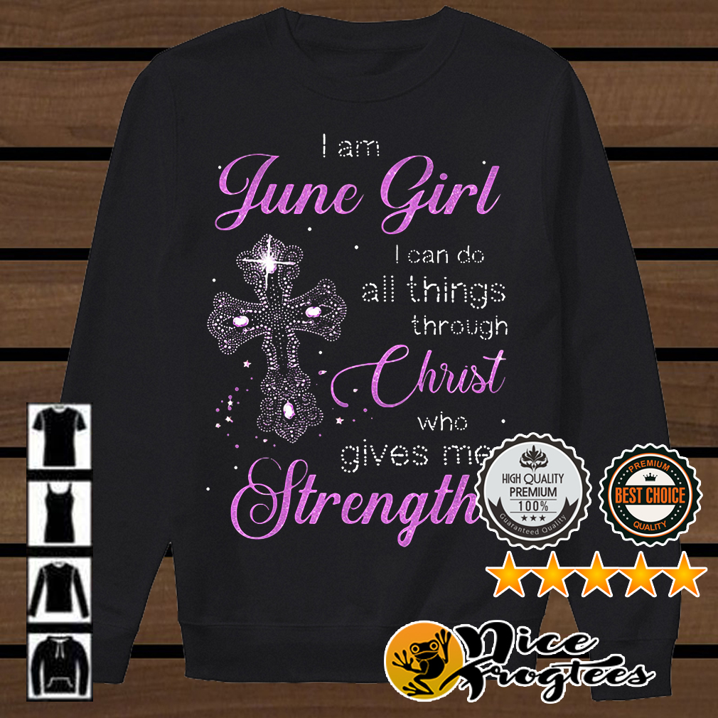 I am June girl I can do all things through Christ who gives me strength shirt