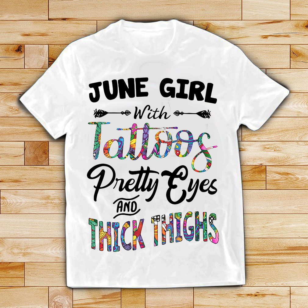 June girl with tattoos pretty eyes and thick thighs shirt