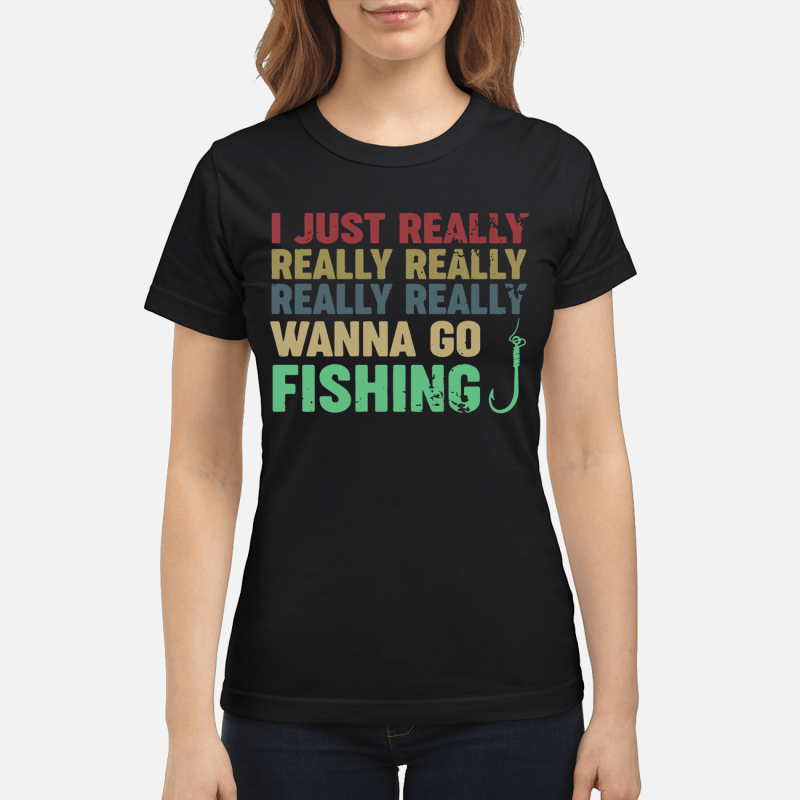 I just really really really really really wanna go fishing Ladies tee
