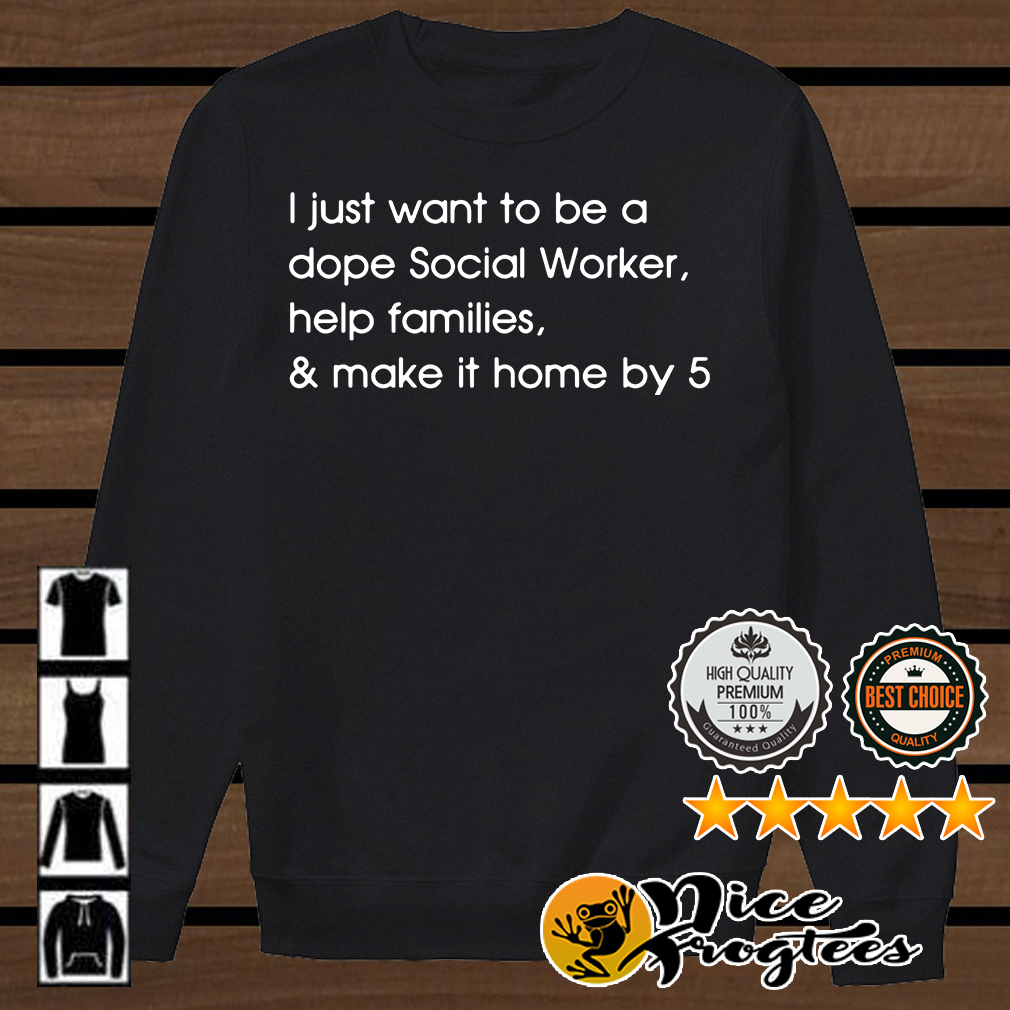 I just want to be a dope Social Worker help families and make it home by 5 shirt
