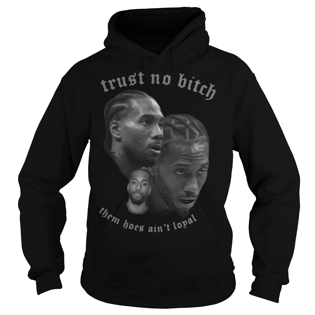 Kawhi Leonard trust no bitch them hoes ain't loyal Hoodie