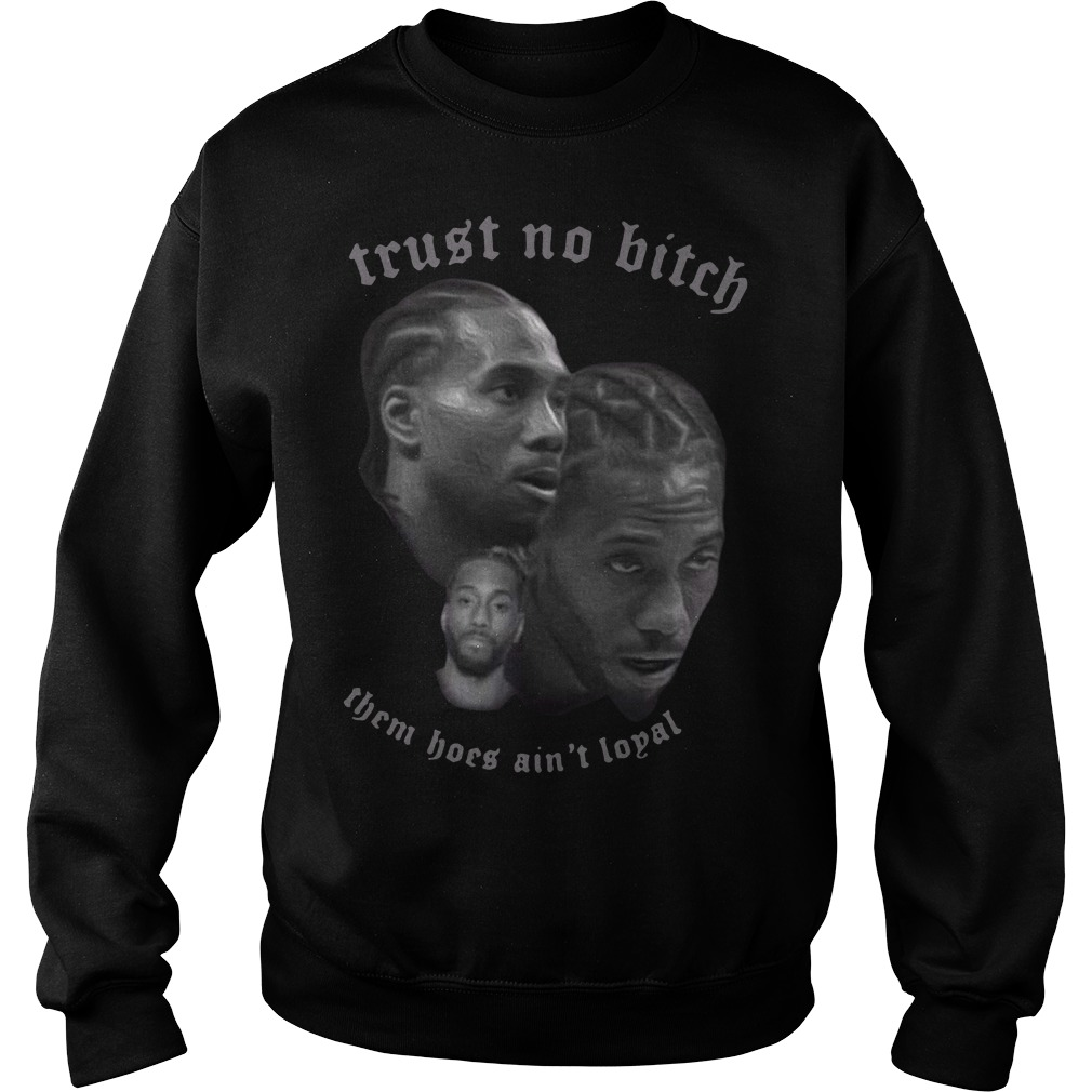 Kawhi Leonard trust no bitch them hoes ain't loyal Sweater
