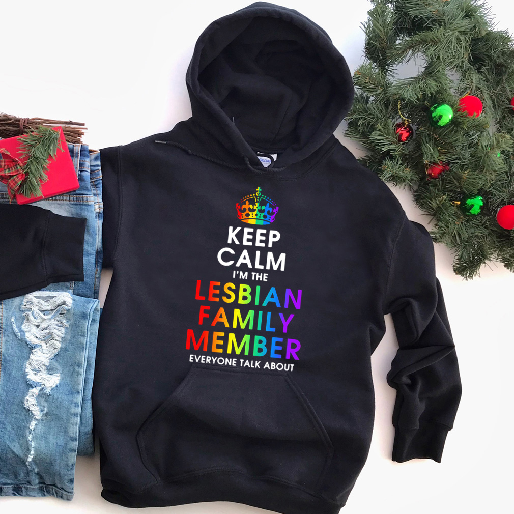 Keep calm I'm the lesbian family member everyone talk about shirt