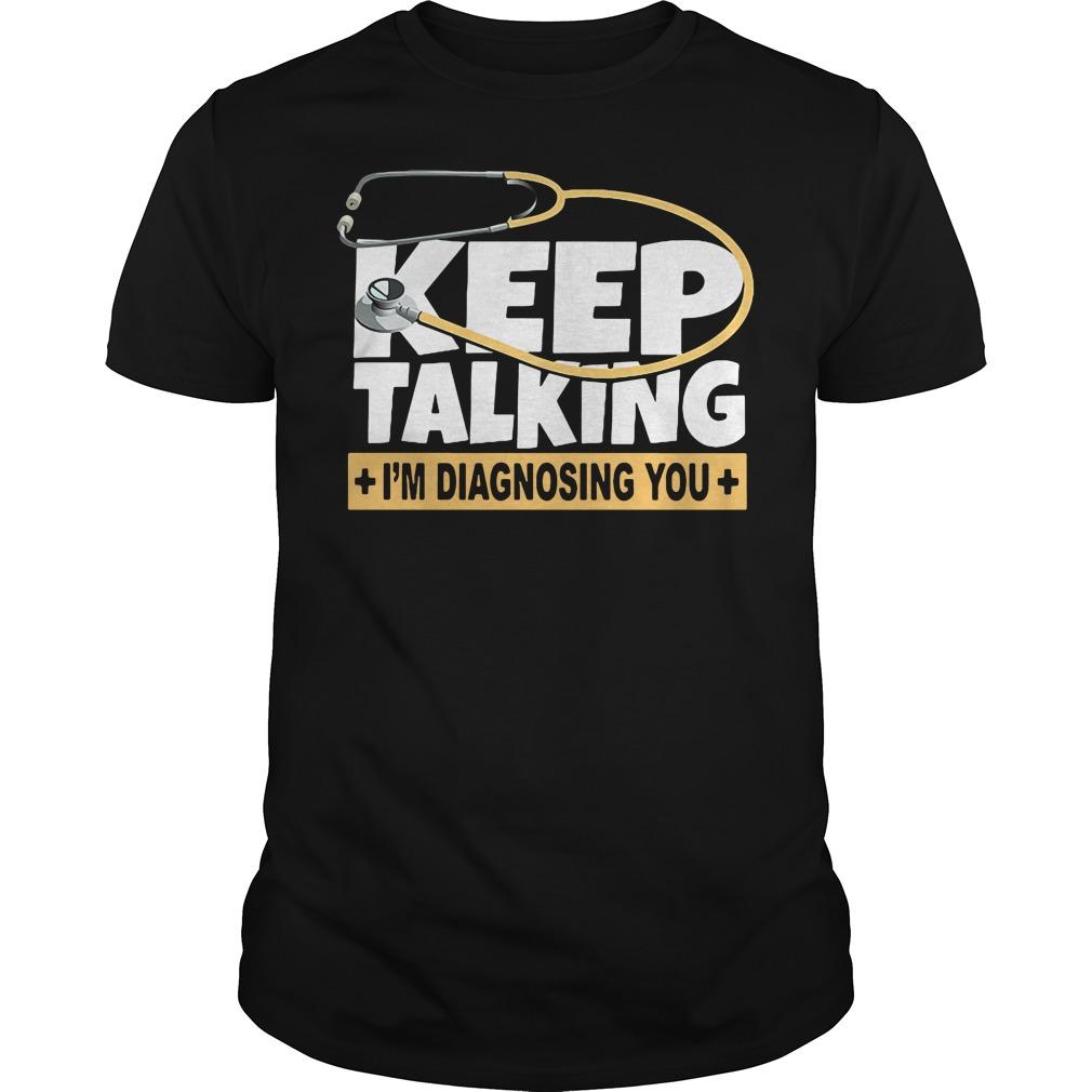 Keep talking I'm diagnosing you doctor shirt