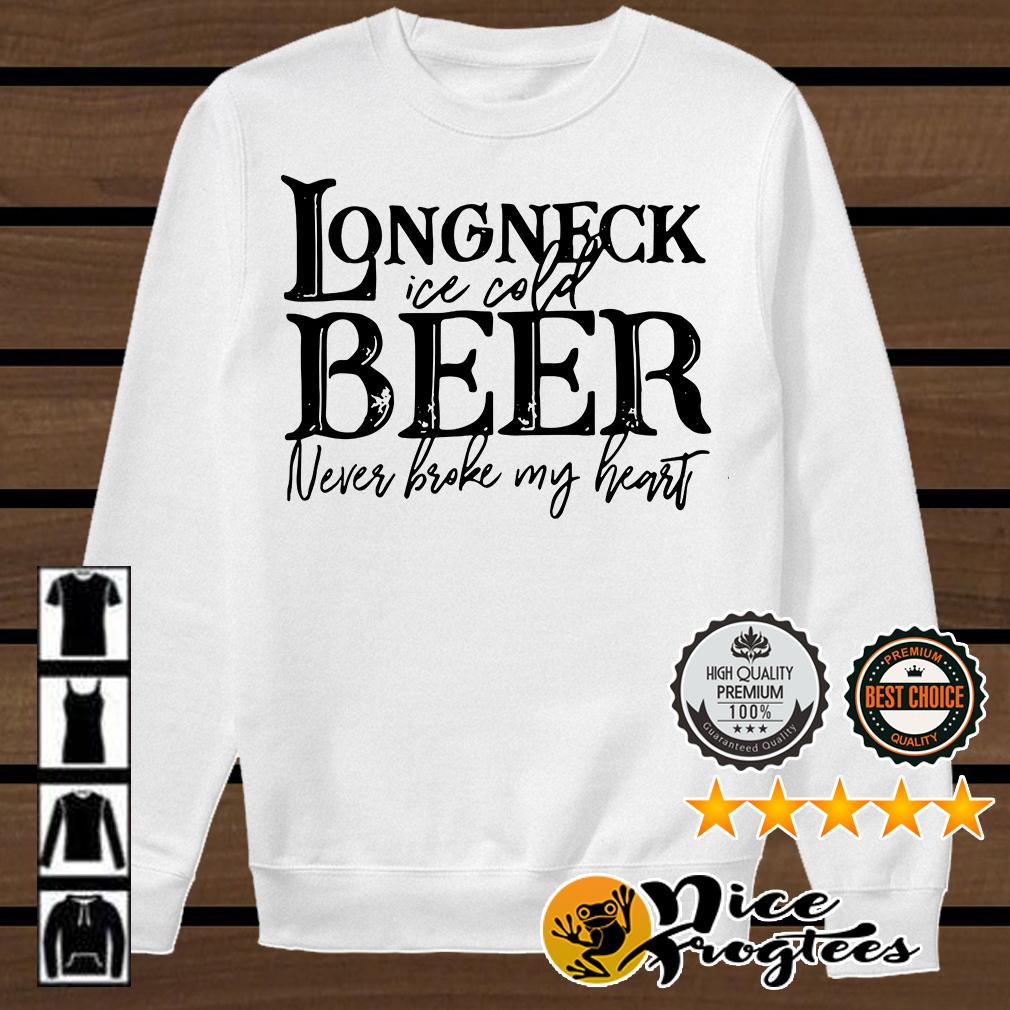 Longneck ice cold beer never broke my heart shirt