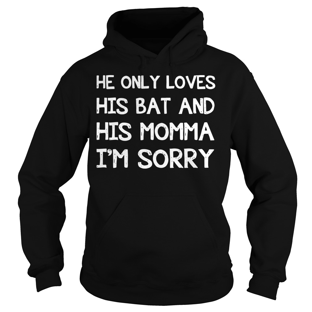 He only loves his bat and his momma I'm sorry Hoodie