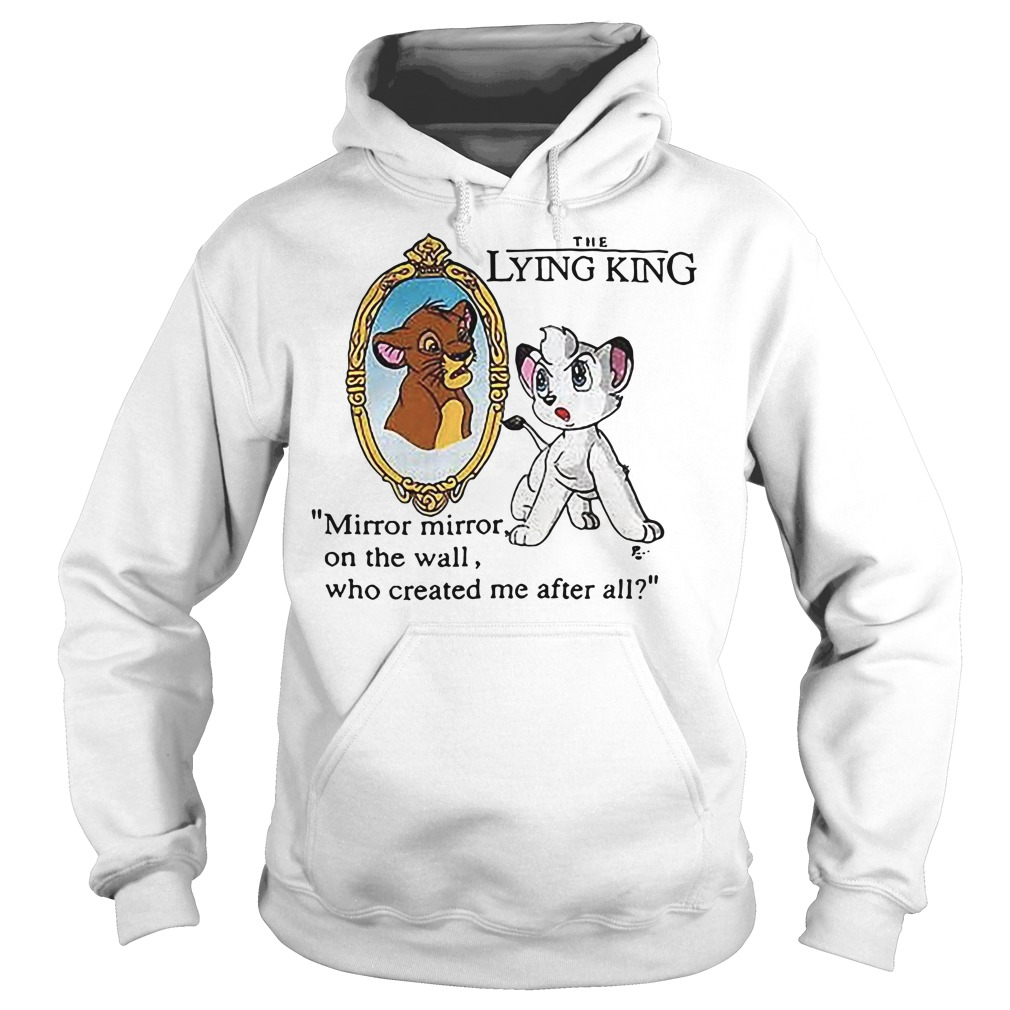The Lying King mirror mirror on the wall who created me after all The Lion King Hoodie