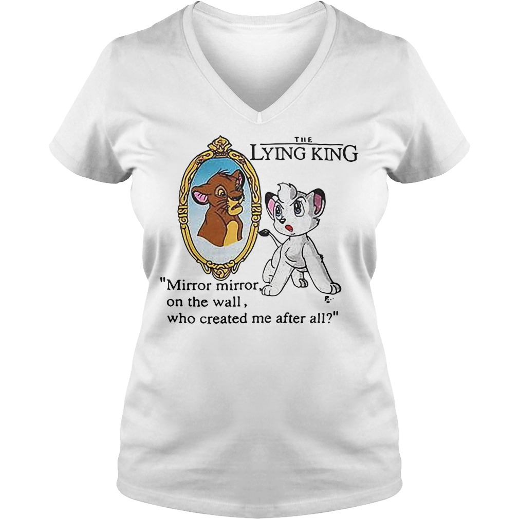 The Lying King mirror mirror on the wall who created me after all The Lion King V-neck t-shirt