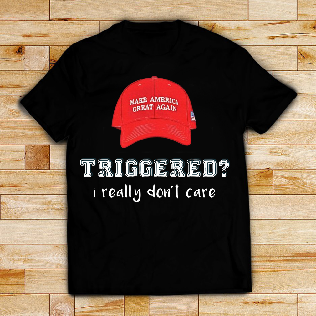 Make America great again hat triggered I really don't care shirt