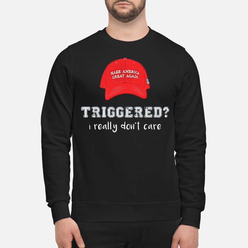 Make America great again hat triggered I really don't care Sweater