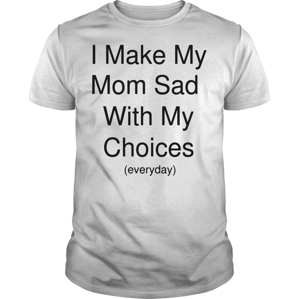 I make my mom sad with my choices everyday Guys shirt