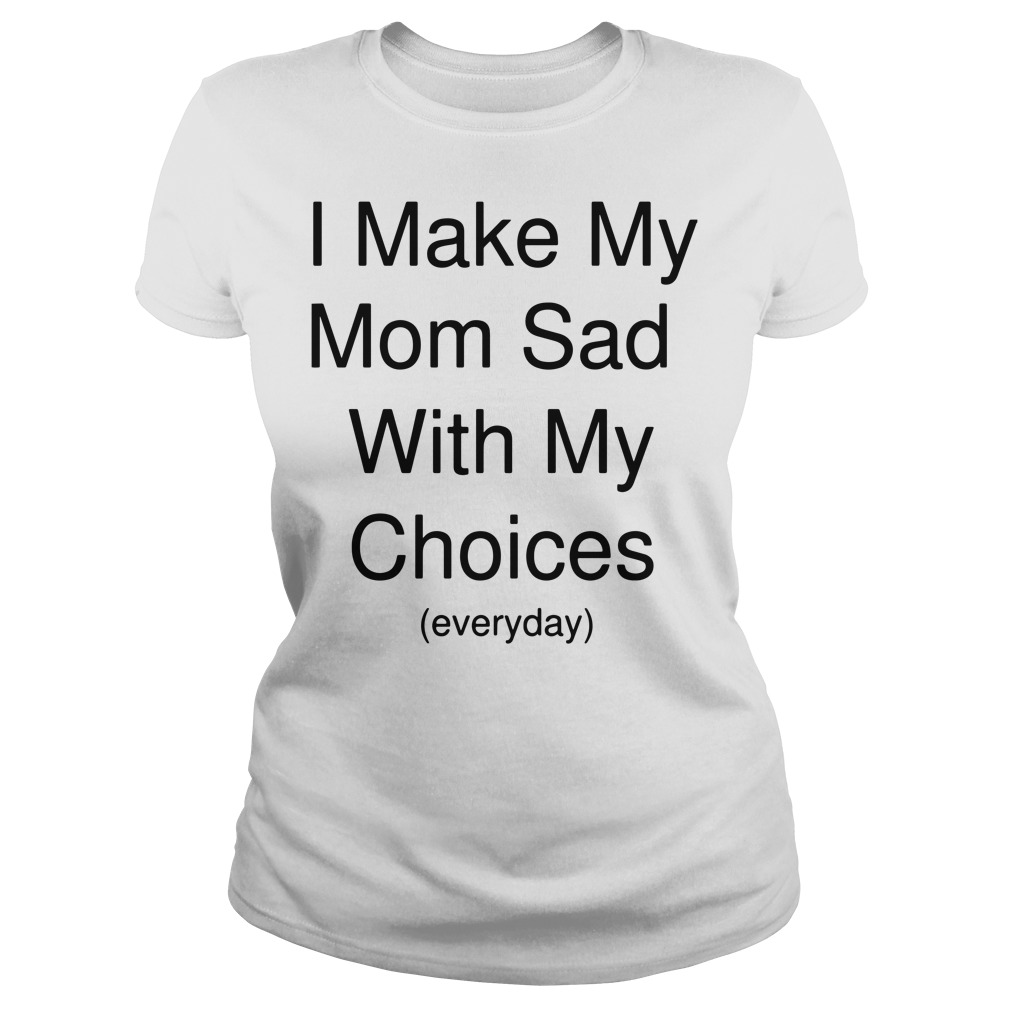 I make my mom sad with my choices everyday shirt