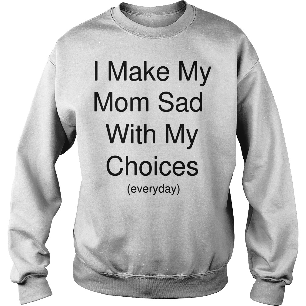 I make my mom sad with my choices everyday Sweater