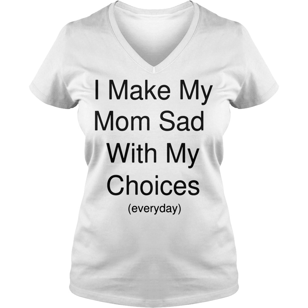 I make my mom sad with my choices everyday V-neck t-shirt