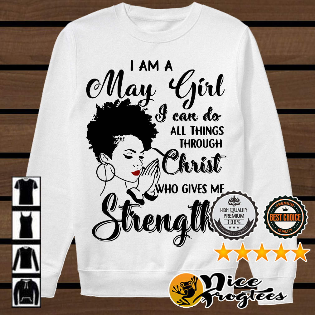 I am a May girl I can do all things through Christ who gives me strength shirt