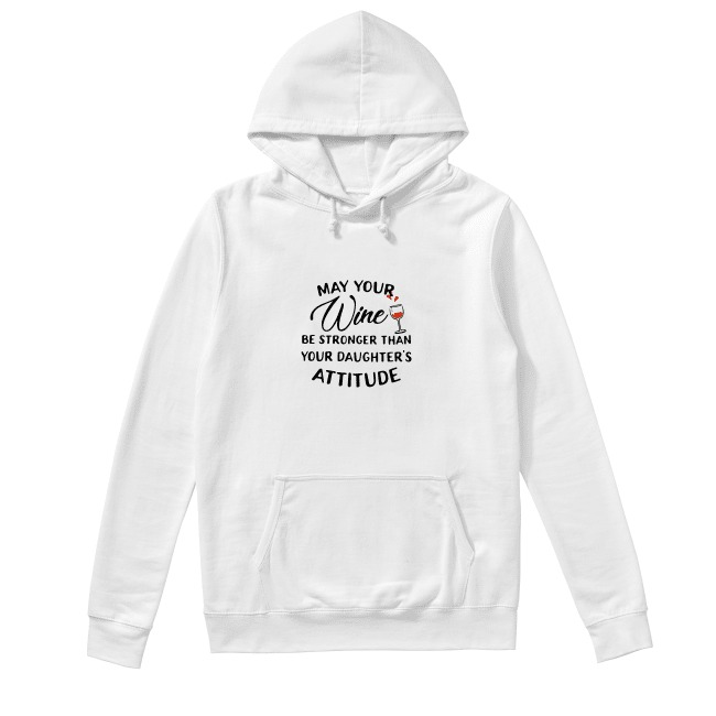 May your wine be stronger than your daughter's attitude Hoodie